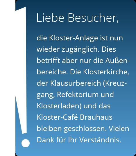 Die Kloster-Anlage ist nun wieder zugänglich. Dies betrifft aber nur die Außenbereiche. Die Klosterkirche, der Klausurbereich (Kreuzgang, Refektorium und Klosterladen) und das Kloster-Café Brauhaus bleiben geschlossen. Vielen Dank für Ihr Verständnis.
