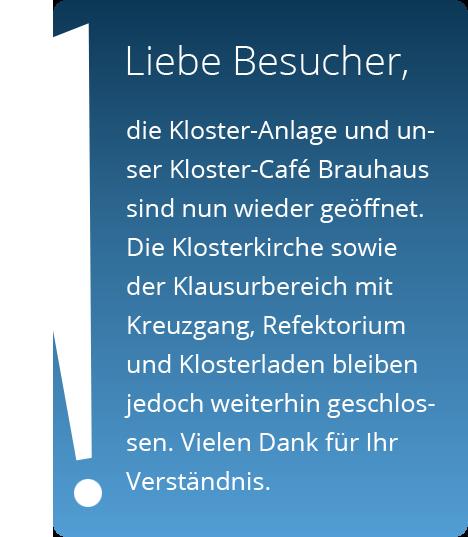 Die Kloster-Anlage und unser Kloster-Café Brauhaus sind nun wieder geöffnet. Die Klosterkirche sowie der Klausurbereich mit Kreuzgang, Refektorium und Klosterladen bleiben jedoch weiterhin geschlossen. Vielen Dank für Ihr Verständnis.